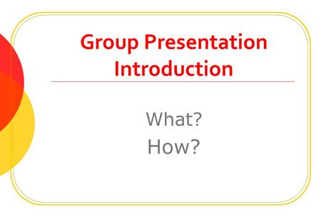 "Group Presentation Introduction What? How?. Outline About ""group presentation"" Preparation stages Opening & Closing Make an effective PPT."