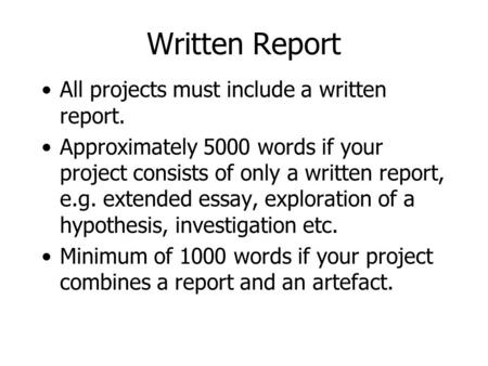 Written Report All projects must include a written report. Approximately 5000 words if your project consists of only a written report, e.g. extended essay,