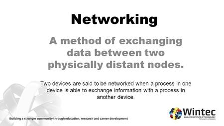 Networking A method of exchanging data between two physically distant nodes. Two devices are said to be networked when a process in one device is able.