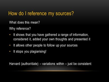 How do I reference my sources? What does this mean? Why reference? It shows that you have gathered a range of information, considered it, added your own.