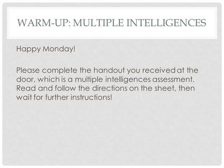 WARM-UP: MULTIPLE INTELLIGENCES Happy Monday! Please complete the handout you received at the door, which is a multiple intelligences assessment. Read.