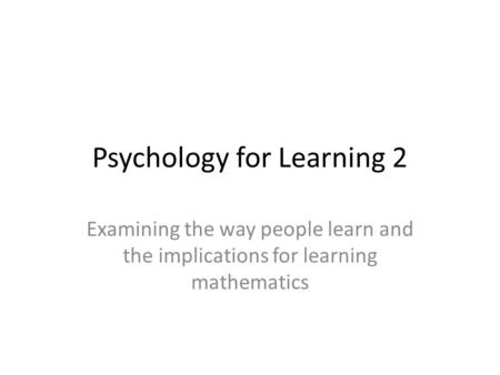 Psychology for Learning 2 Examining the way people learn and the implications for learning mathematics.