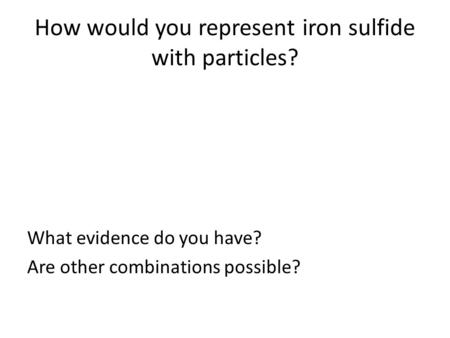 How would you represent iron sulfide with particles? What evidence do you have? Are other combinations possible?