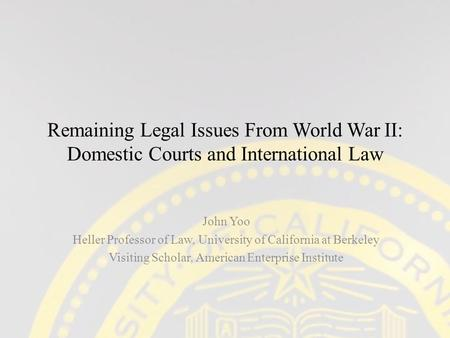 Remaining Legal Issues From World War II: Domestic Courts and International Law John Yoo Heller Professor of Law, University of California at Berkeley.
