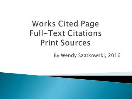 By Wendy Szatkowski, 2016. The Works Cited Page contains the full citations your instructor needs to verify authenticity of work and credit to the creator.
