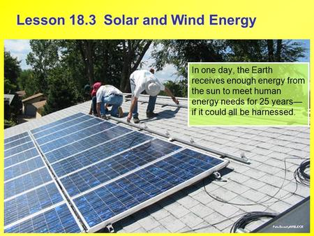 Lesson 18.3 Solar and Wind Energy In one day, the Earth receives enough energy from the sun to meet human energy needs for 25 years— if it could all be.