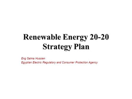 Eng Salma Hussien Egyptian Electric Regulatory and Consumer Protection Agency Renewable Energy 20-20 Strategy Plan.