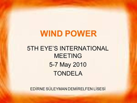 WIND POWER 5TH EYE'S INTERNATIONAL MEETING 5-7 May 2010 TONDELA EDİRNE SÜLEYMAN DEMİRELFEN LİSESİ.