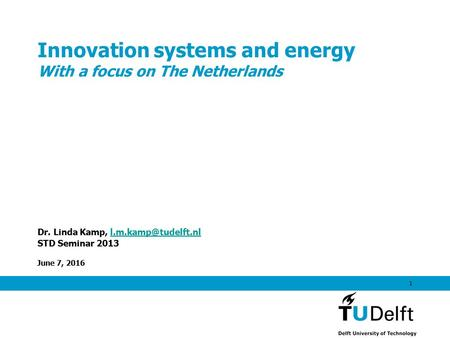 June 7, 2016 1 Innovation systems and energy With a focus on The Netherlands Dr. Linda Kamp, STD Seminar 2013.