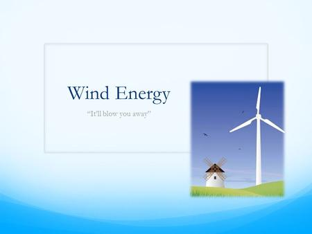 "Wind Energy ""It'll blow you away"". Definition & Types Wind Energy: also called 'wind power' is extracted from air flow using wind turbines or sails to."