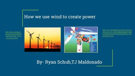 How we use wind to create power By- Ryan Schub,TJ Maldonado  cuments/digitalmedia/mdaw/mdiy/~edi.