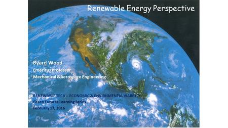 Renewable Energy Perspective Byard Wood Emeritus Professor Mechanical &Aerospace Engineering RENEWABLE TECH – ECONOMIC & ENVIRNMENTAL VIABILITY Green Futures.