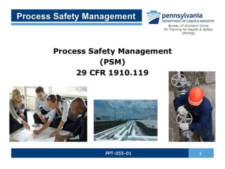 Process Safety Management PPT-055-01 1 Process Safety Management (PSM) 29 CFR 1910.119 Bureau of Workers' Comp PA Training for Health & Safety (PATHS)