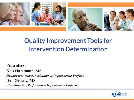 Quality Improvement Tools for Intervention Determination Presenters: Kris Hartmann, MS Healthcare Analyst, Performance Improvement Projects Don Grostic,