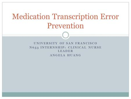 UNIVERSITY OF SAN FRANCISCO N653 INTERNSHIP: CLINICAL NURSE LEADER ANGELA HUANG Medication Transcription Error Prevention.