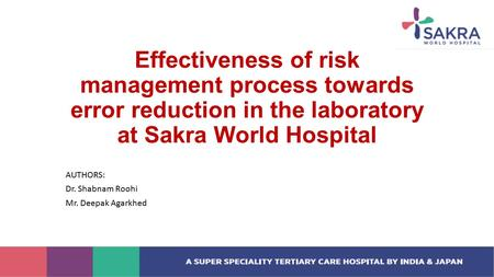 Effectiveness of risk management process towards error reduction in the laboratory at Sakra World Hospital AUTHORS: Dr. Shabnam Roohi Mr. Deepak Agarkhed.