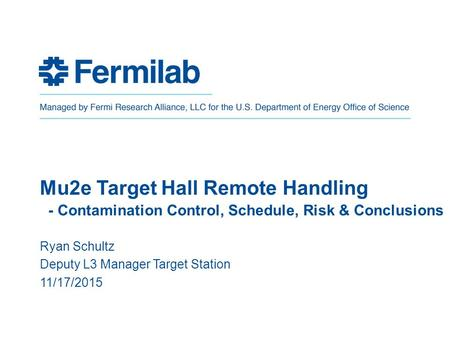 Mu2e Target Hall Remote Handling - Contamination Control, Schedule, Risk & Conclusions Ryan Schultz Deputy L3 Manager Target Station 11/17/2015.