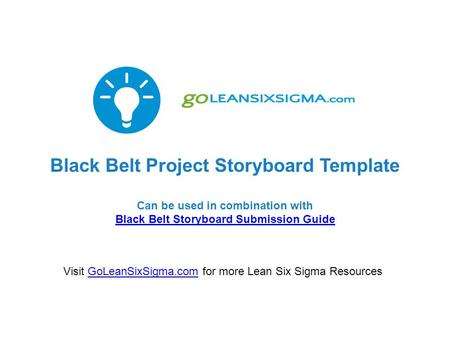 Black Belt Project Storyboard Template Can be used in combination with Black Belt Storyboard Submission Guide Black Belt Storyboard Submission Guide Visit.
