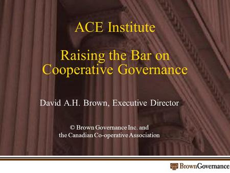ACE Institute Raising the Bar on Cooperative Governance David A.H. Brown, Executive Director © Brown Governance Inc. and the Canadian Co-operative Association.