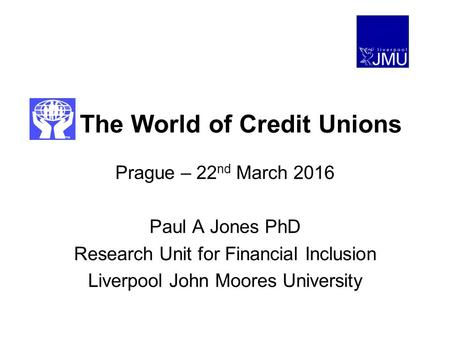 The World of Credit Unions Prague – 22 nd March 2016 Paul A Jones PhD Research Unit for Financial Inclusion Liverpool John Moores University.