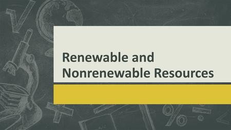 Renewable and Nonrenewable Resources. Objectives  We will identify alternative resources and explore the process that led to the formation of fossil.