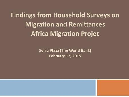 Findings from Household Surveys on Migration and Remittances Africa Migration Projet Sonia Plaza (The World Bank) February 12, 2015.
