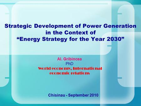 "Strategic Development of Power Generation in the Context of ""Energy Strategy for the Year 2030"" Chisinau - September 2010 Al. Gribincea PhD World economy,"