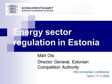 Energy sector regulation in Estonia Märt Ots Director General, Estonian Competition Authority 15th Anniversary Conference Tallinn 11.11.2008.