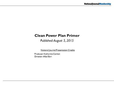 Clean Power Plan Primer Published: August 5, 2015 National Journal Presentation Credits Producer: Katharine Conlon Director: Afzal Bari.