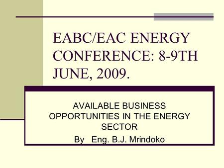 EABC/EAC ENERGY CONFERENCE: 8-9TH JUNE, 2009. AVAILABLE BUSINESS OPPORTUNITIES IN THE ENERGY SECTOR By Eng. B.J. Mrindoko.