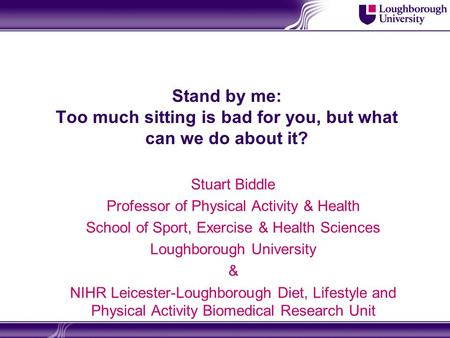 Stand by me: Too much sitting is bad for you, but what can we do about it? Stuart Biddle Professor of Physical Activity & Health School of Sport, Exercise.