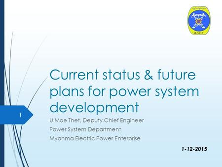 1-12-2015 Current status & future plans for power system development U Moe Thet, Deputy Chief Engineer Power System Department Myanma Electric Power Enterprise.