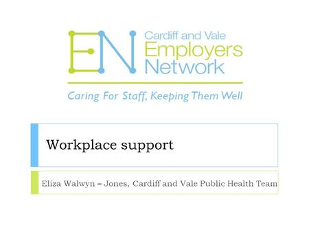 Workplace support Eliza Walwyn – Jones, Cardiff and Vale Public Health Team.