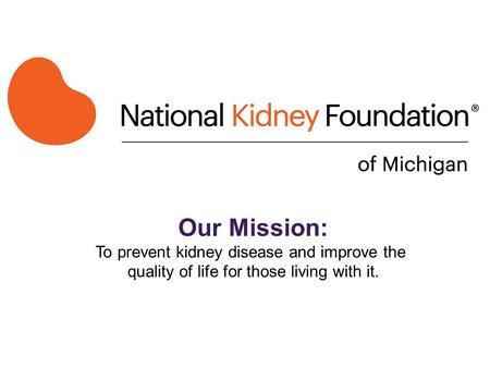 Our Mission: To prevent kidney disease and improve the quality of life for those living with it.