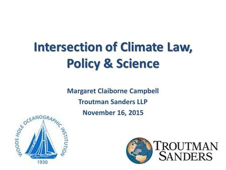 Intersection of Climate Law, Policy & Science Margaret Claiborne Campbell Troutman Sanders LLP November 16, 2015.