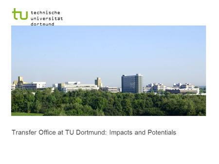 Technische universität dortmund r Transfer Office at TU Dortmund: Impacts and Potentials.