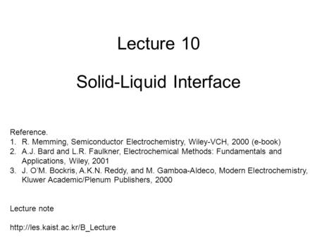 Lecture 10 Solid-Liquid Interface Reference. 1.R. Memming, Semiconductor Electrochemistry, Wiley-VCH, 2000 (e-book) 2.A.J. Bard and L.R. Faulkner, Electrochemical.
