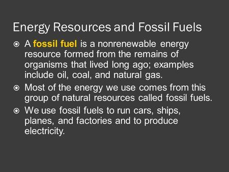 Energy Resources and Fossil Fuels  A fossil fuel is a nonrenewable energy resource formed from the remains of organisms that lived long ago; examples.