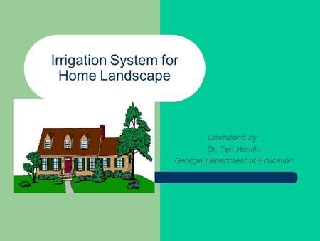 Irrigation System for Home Landscape Developed by: Dr. Teri Hamlin Georgia Department of Education.