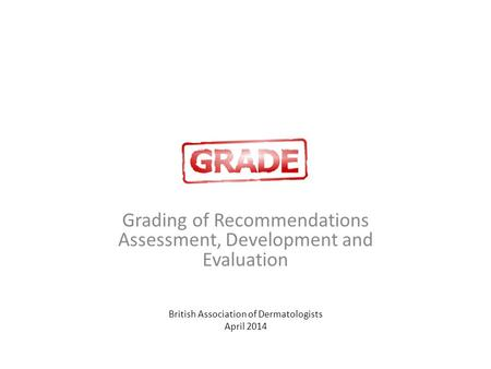 GRADE Grading of Recommendations Assessment, Development and Evaluation British Association of Dermatologists April 2014.