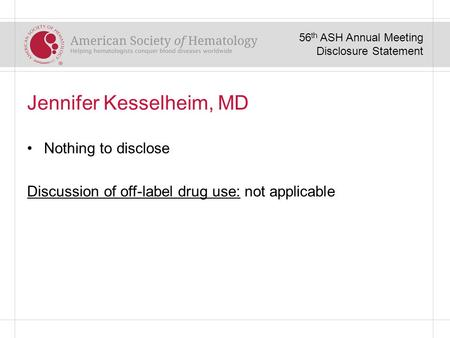 Jennifer Kesselheim, MD Nothing to disclose Discussion of off-label drug use: not applicable 56 th ASH Annual Meeting Disclosure Statement.