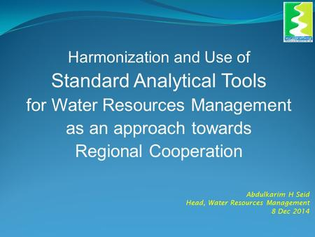 Harmonization and Use of Standard Analytical Tools for Water Resources Management as an approach towards Regional Cooperation Abdulkarim H Seid Head, Water.
