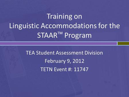 Training on Linguistic Accommodations for the STAAR TM Program TEA Student Assessment Division February 9, 2012 TETN Event #: 11747.