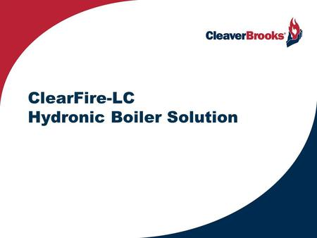 ClearFire-LC Hydronic Boiler Solution. ClearFire Family Capacities from 400 to 12,000 MBH 2 ClearFire-H - Steam ClearFire-C - Condensing ClearFire-V -