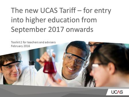 The new UCAS Tariff – for entry into higher education from September 2017 onwards Toolkit 2 for teachers and advisers February 2016.
