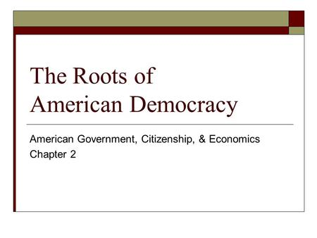 The Roots of American Democracy American Government, Citizenship, & Economics Chapter 2.
