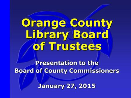 Orange County Library Board of Trustees Presentation to the Board of County Commissioners January 27, 2015 Presentation to the Board of County Commissioners.