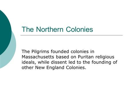 The Northern Colonies The Pilgrims founded colonies in Massachusetts based on Puritan religious ideals, while dissent led to the founding of other New.