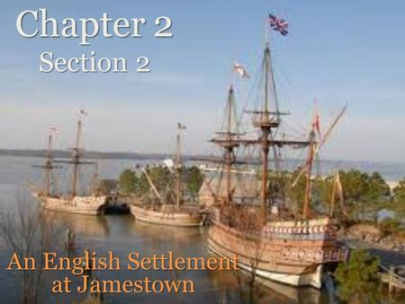 Chapter 2 Section 2 An English Settlement at Jamestown.