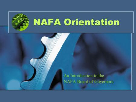 NAFA Orientation An Introduction to the NAFA Board of Governors.